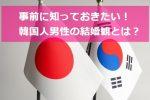 日本人男子とはちょっと違う!?韓国人男性の結婚観とは?